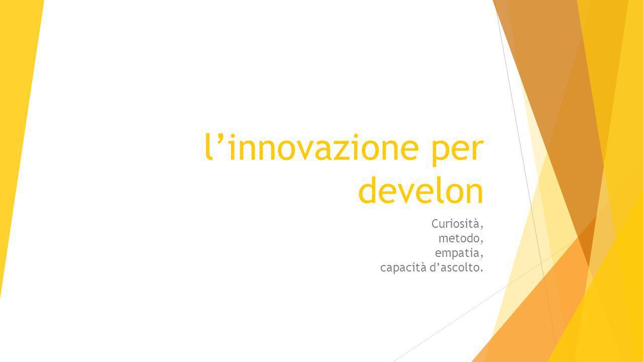 l'innovazione per develon Curiosità, metodo, empatia, capacità d'ascolto.