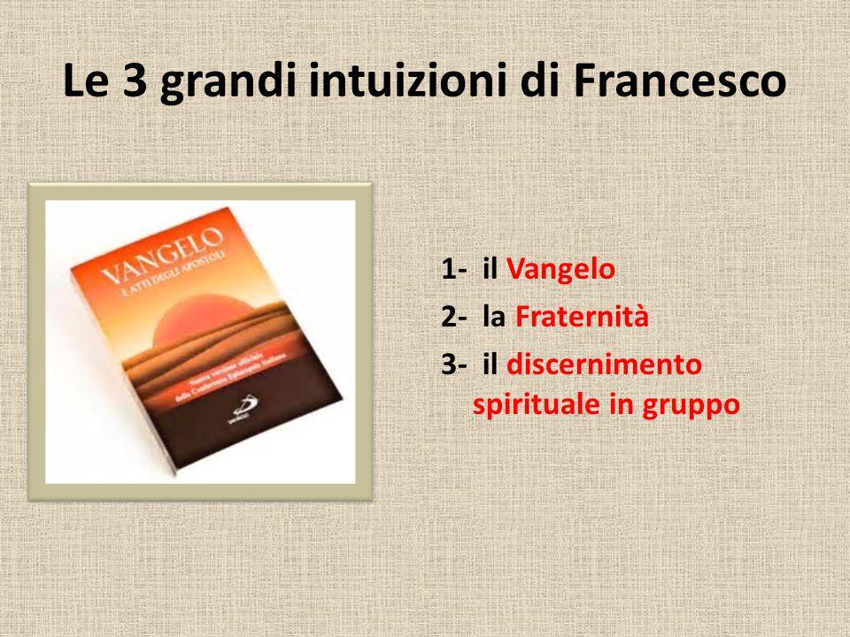 Le 3 grandi intuizioni di Francesco 1- il Vangelo 2- la Fraternità 3- il discernimento spirituale in gruppo