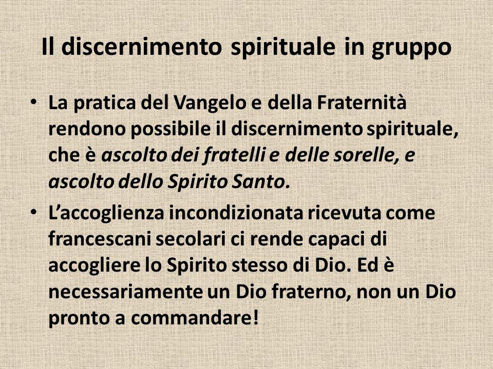 Il discernimento spirituale in gruppo La pratica del Vangelo e della Fraternità rendono possibile il discernimento spirituale, che è ascolto dei fratelli e delle sorelle, e ascolto dello Spirito Santo.