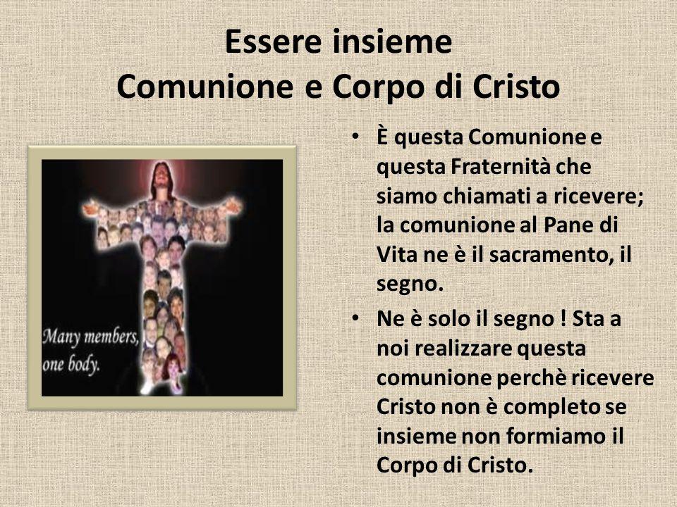 Essere insieme Comunione e Corpo di Cristo È questa Comunione e questa Fraternità che siamo chiamati a ricevere; la comunione al Pane di Vita ne è il sacramento, il segno.