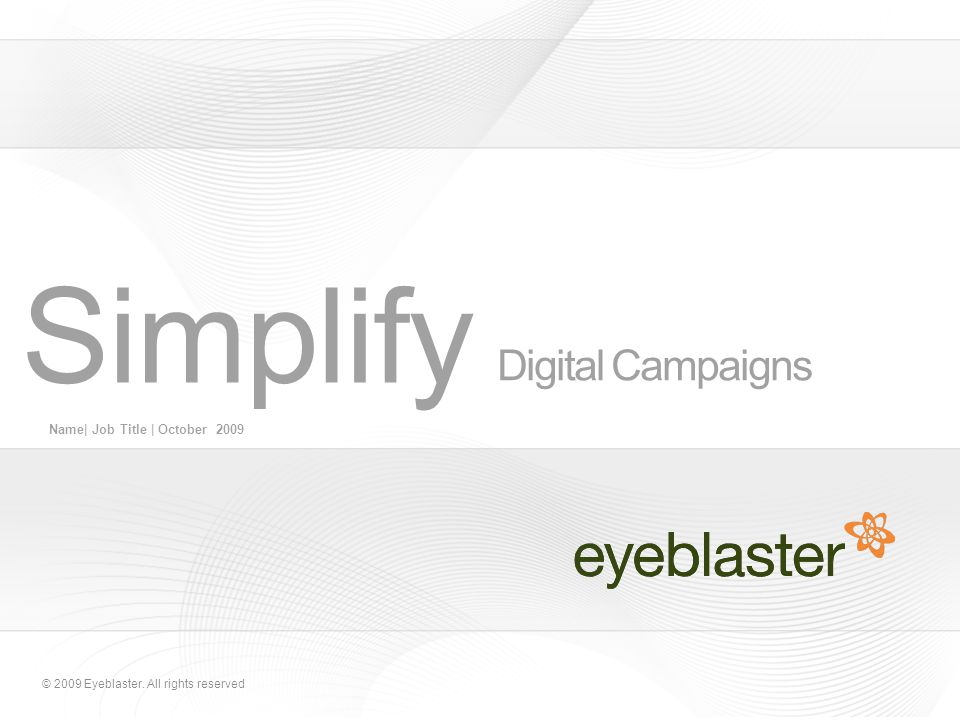 © 2009 Eyeblaster. All rights reserved Digital Campaigns Name| Job Title | October 2009 Simplify