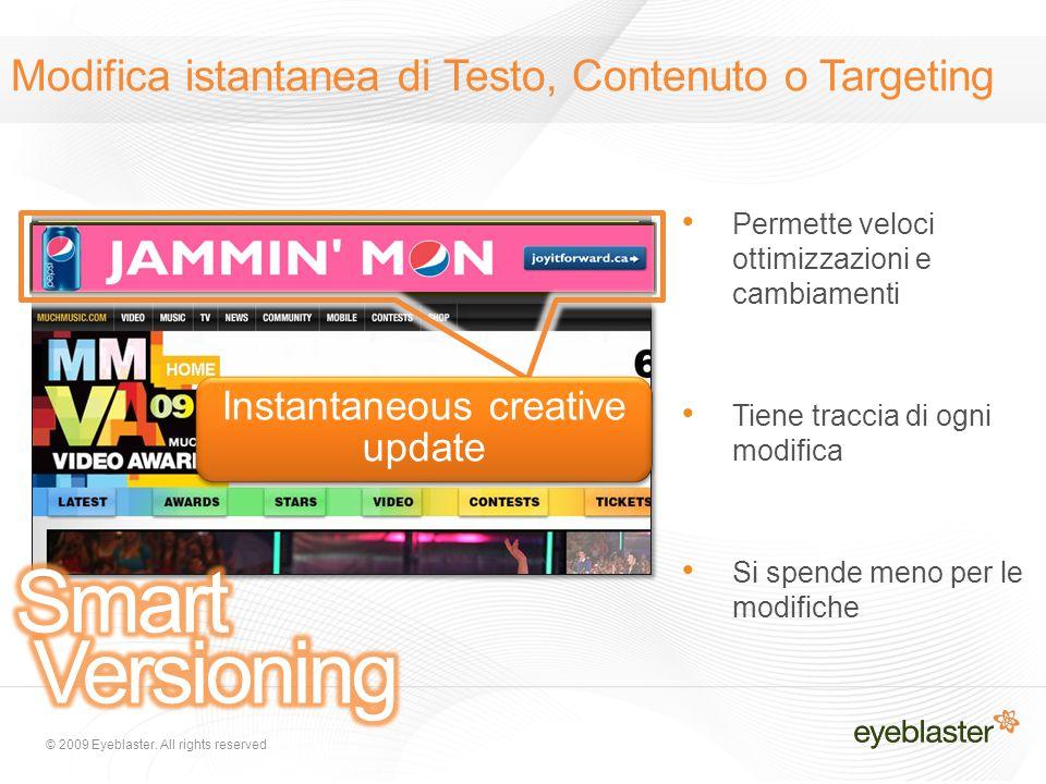 © 2009 Eyeblaster. All rights reserved Instantaneous creative update Modifica istantanea di Testo, Contenuto o Targeting Permette veloci ottimizzazion