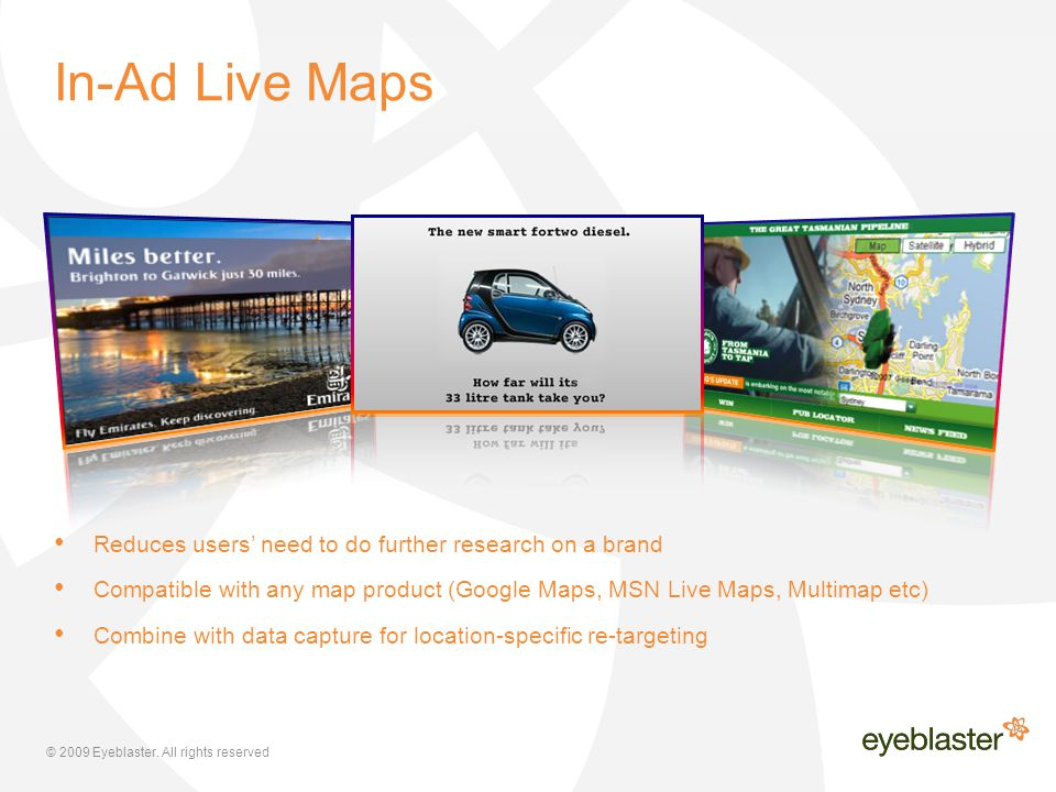 © 2009 Eyeblaster. All rights reserved Reduces users' need to do further research on a brand Compatible with any map product (Google Maps, MSN Live Ma