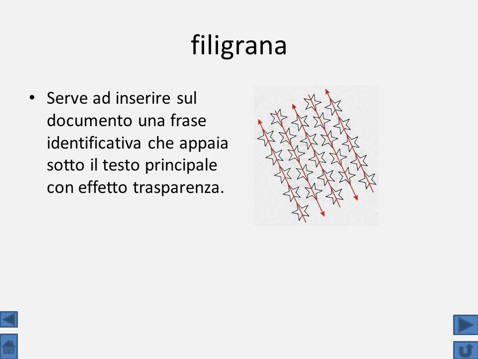 filigrana Serve ad inserire sul documento una frase identificativa che appaia sotto il testo principale con effetto trasparenza.