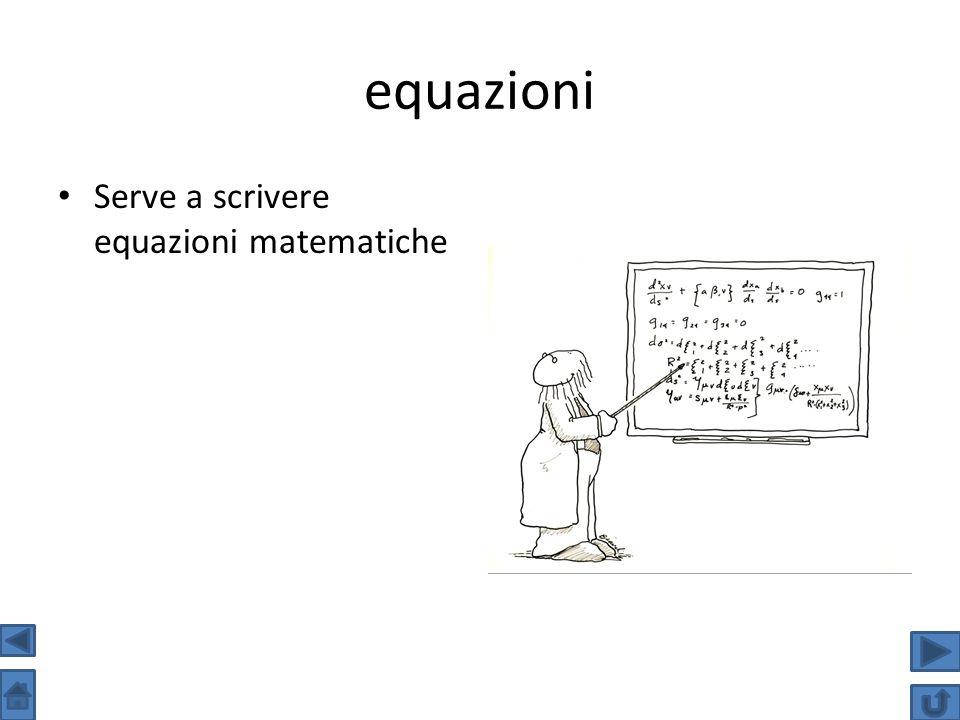 equazioni Serve a scrivere equazioni matematiche