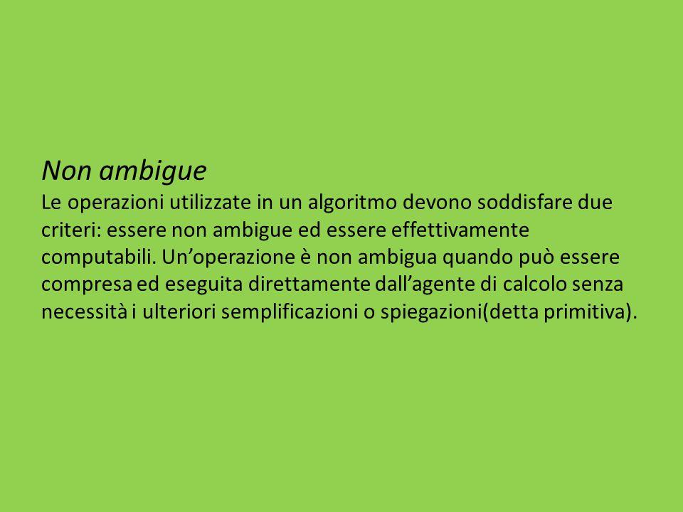 Non ambigue Le operazioni utilizzate in un algoritmo devono soddisfare due criteri: essere non ambigue ed essere effettivamente computabili. Un'operaz