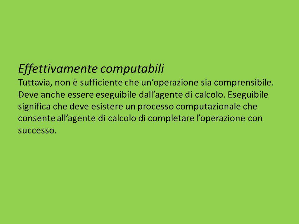 Effettivamente computabili Tuttavia, non è sufficiente che un'operazione sia comprensibile. Deve anche essere eseguibile dall'agente di calcolo. Esegu