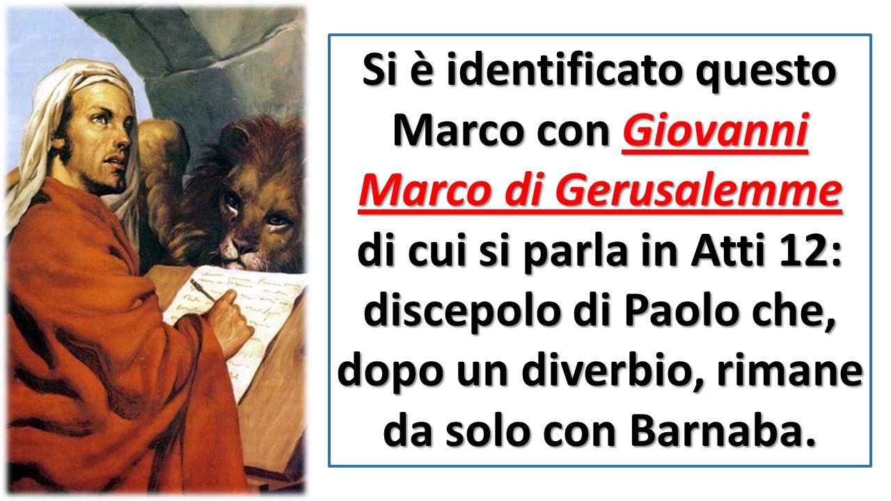 Si è identificato questo Marco con Giovanni Marco di Gerusalemme di cui si parla in Atti 12: discepolo di Paolo che, dopo un diverbio, rimane da solo con Barnaba.