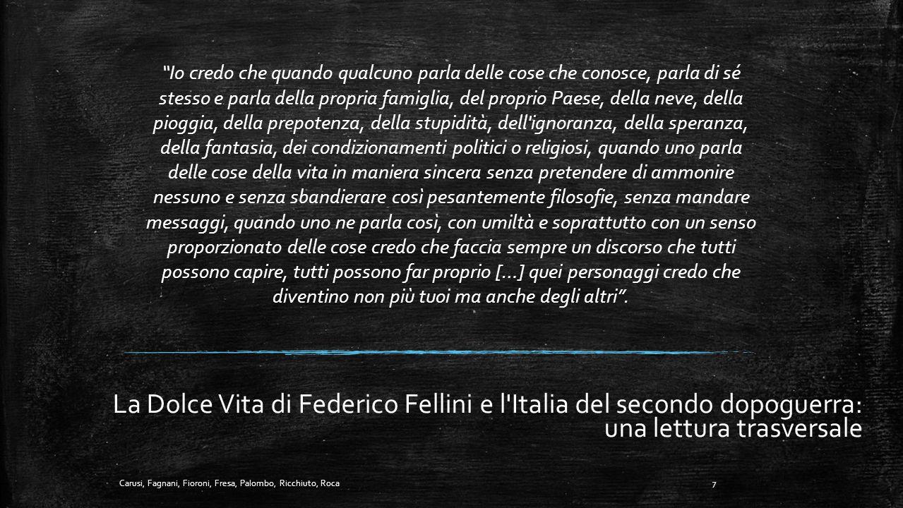 La Dolce Vita di Federico Fellini e l Italia del secondo dopoguerra: una lettura trasversale Io credo che quando qualcuno parla delle cose che conosce, parla di sé stesso e parla della propria famiglia, del proprio Paese, della neve, della pioggia, della prepotenza, della stupidità, dell ignoranza, della speranza, della fantasia, dei condizionamenti politici o religiosi, quando uno parla delle cose della vita in maniera sincera senza pretendere di ammonire nessuno e senza sbandierare così pesantemente filosofie, senza mandare messaggi, quando uno ne parla così, con umiltà e soprattutto con un senso proporzionato delle cose credo che faccia sempre un discorso che tutti possono capire, tutti possono far proprio […] quei personaggi credo che diventino non più tuoi ma anche degli altri .