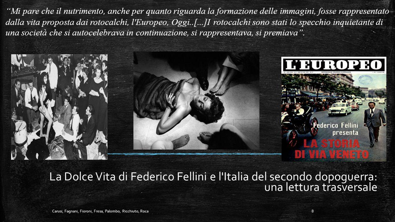La Dolce Vita di Federico Fellini e l Italia del secondo dopoguerra: una lettura trasversale Mi pare che il nutrimento, anche per quanto riguarda la formazione delle immagini, fosse rappresentato dalla vita proposta dai rotocalchi, l Europeo, Oggi..[...]I rotocalchi sono stati lo specchio inquietante di una società che si autocelebrava in continuazione, si rappresentava, si premiava .