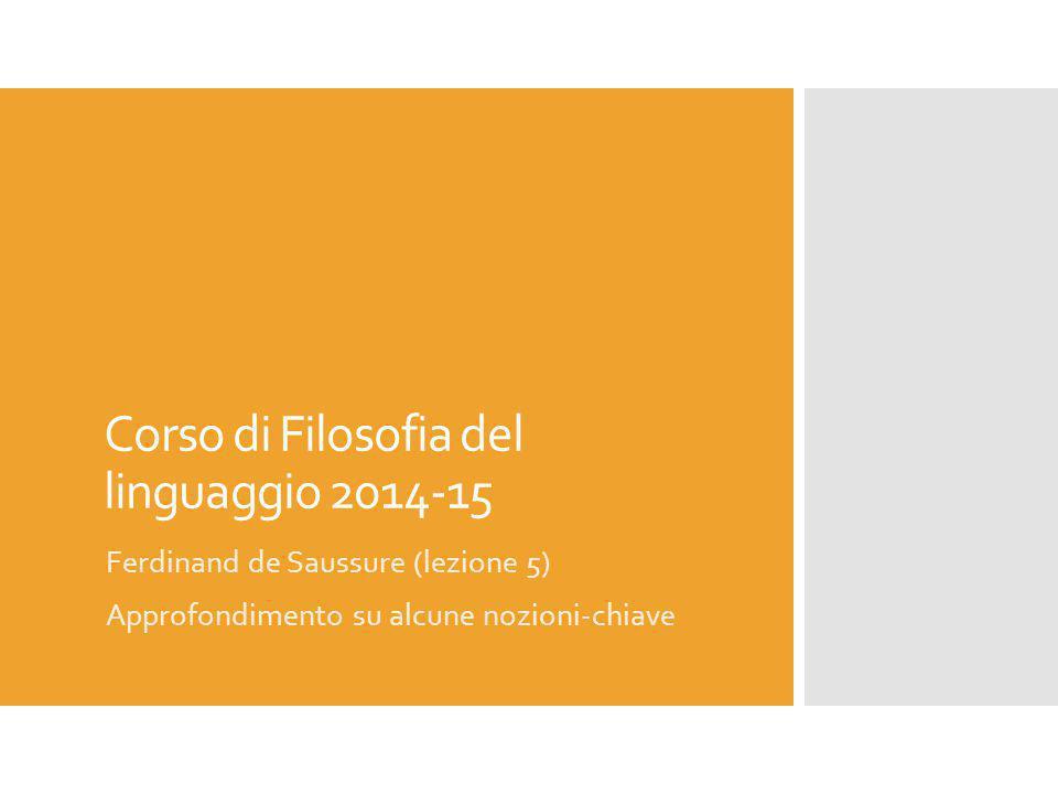 Corso di Filosofia del linguaggio 2014-15 Ferdinand de Saussure (lezione 5) Approfondimento su alcune nozioni-chiave