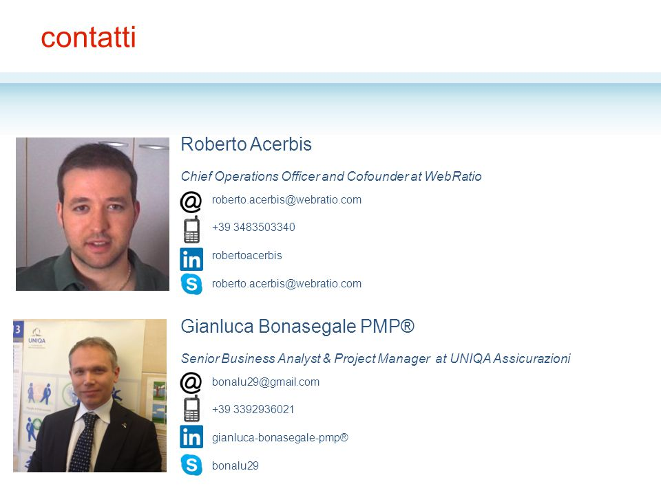 contatti Roberto Acerbis Chief Operations Officer and Cofounder at WebRatio Gianluca Bonasegale PMP® Senior Business Analyst & Project Manager at UNIQ