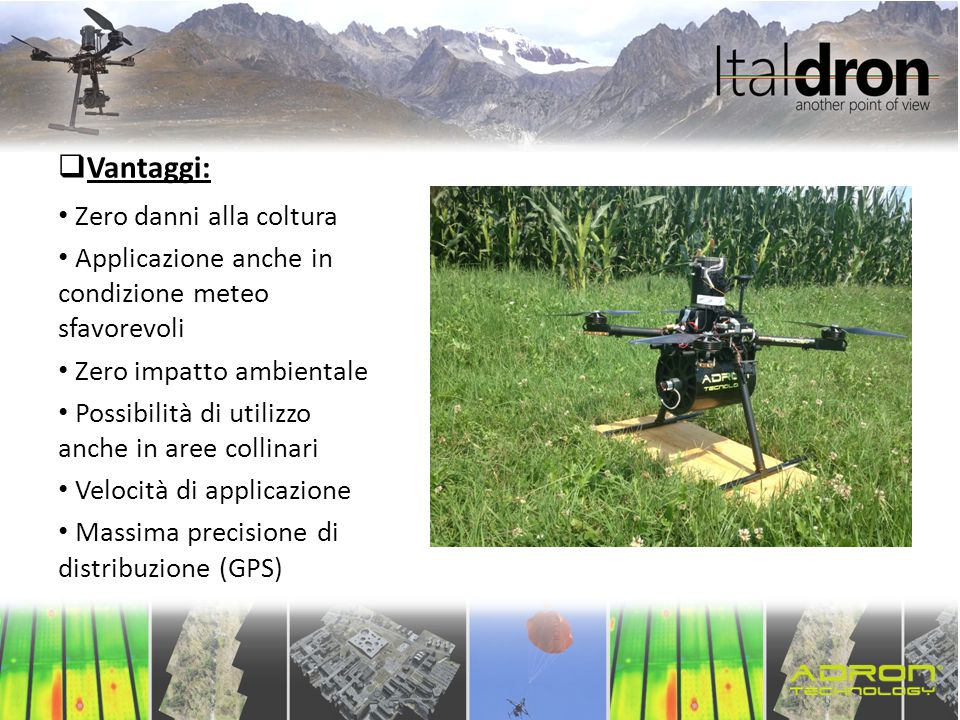  Vantaggi: Zero danni alla coltura Applicazione anche in condizione meteo sfavorevoli Zero impatto ambientale Possibilità di utilizzo anche in aree c
