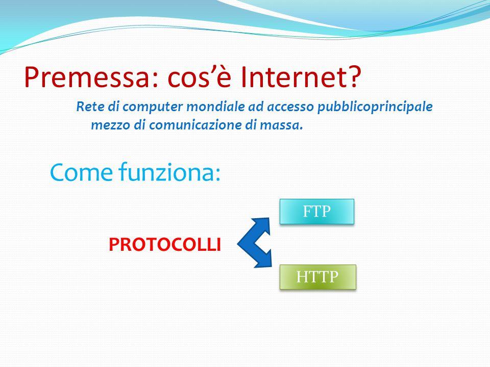 Premessa: cos'è Internet? Rete di computer mondiale ad accesso pubblicoprincipale mezzo di comunicazione di massa. Come funziona: PROTOCOLLI FTP HTTP