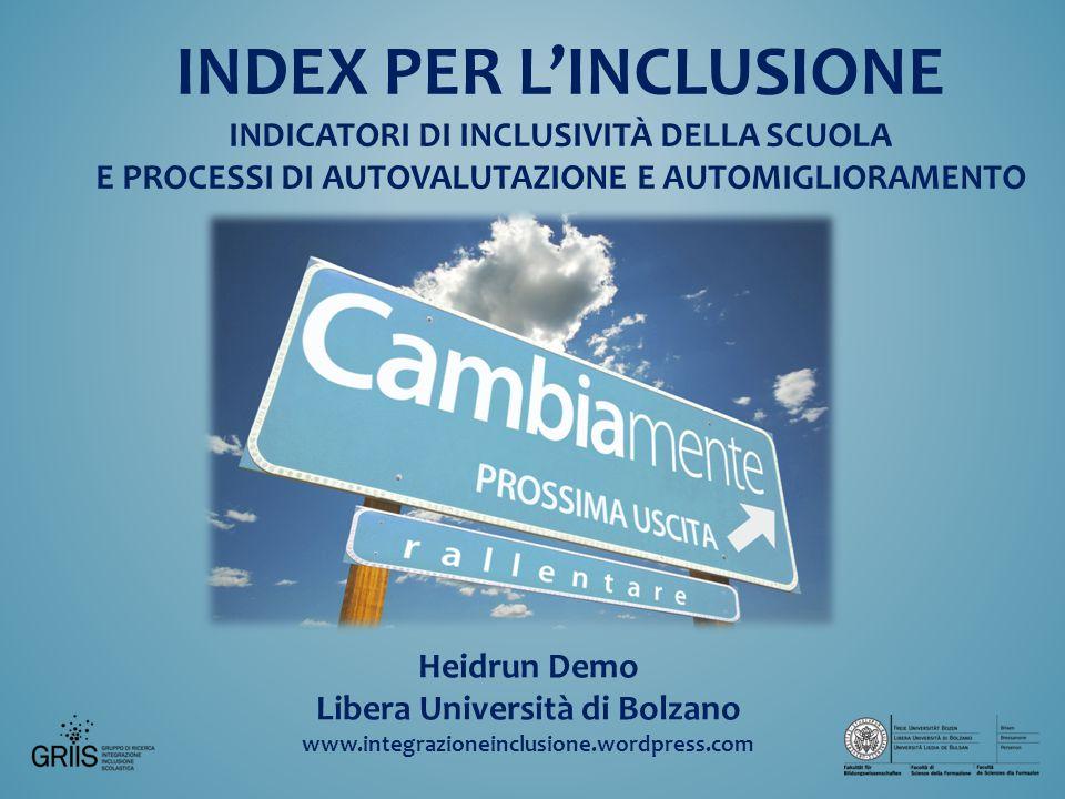 Heidrun Demo Libera Università di Bolzano www.integrazioneinclusione.wordpress.com INDEX PER L'INCLUSIONE INDICATORI DI INCLUSIVITÀ DELLA SCUOLA E PROCESSI DI AUTOVALUTAZIONE E AUTOMIGLIORAMENTO