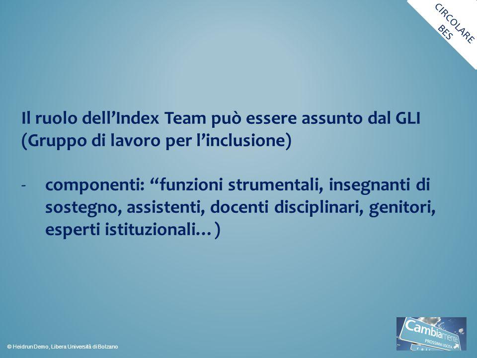 Il ruolo dell'Index Team può essere assunto dal GLI (Gruppo di lavoro per l'inclusione) -componenti: funzioni strumentali, insegnanti di sostegno, assistenti, docenti disciplinari, genitori, esperti istituzionali…) CIRCOLARE BES © Heidrun Demo, Libera Università di Bolzano