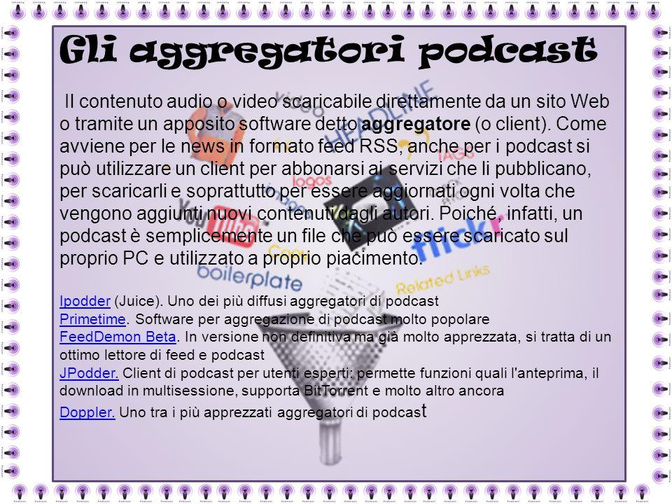 Gli aggregatori podcast Il contenuto audio o video scaricabile direttamente da un sito Web o tramite un apposito software detto aggregatore (o client)