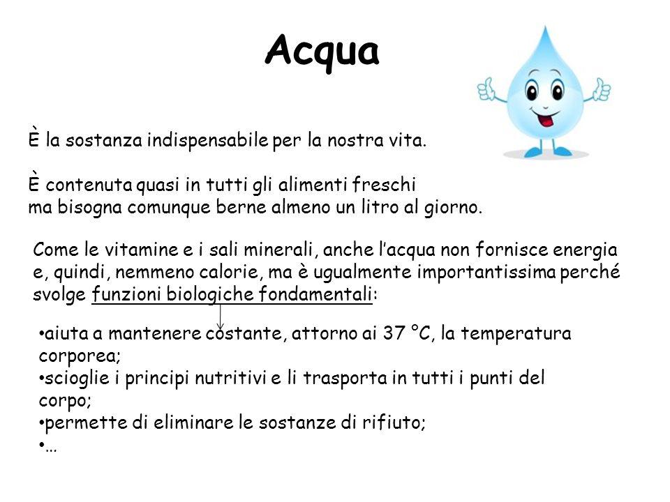 Acqua È la sostanza indispensabile per la nostra vita. È contenuta quasi in tutti gli alimenti freschi ma bisogna comunque berne almeno un litro al gi