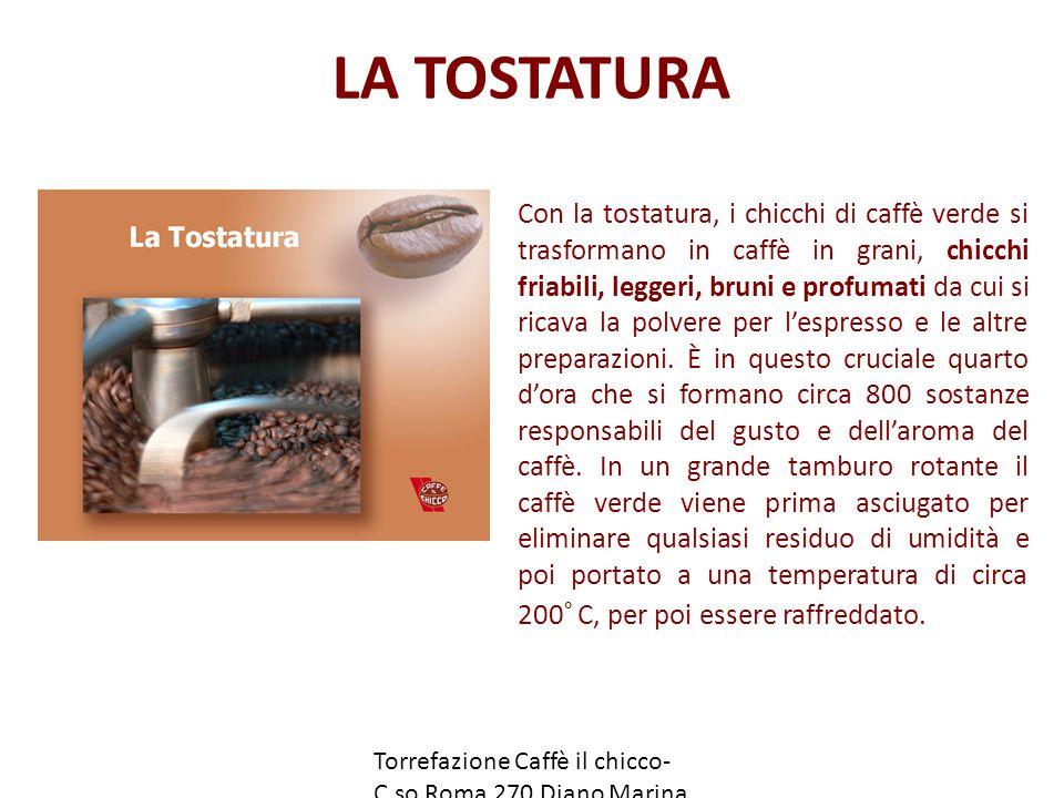 LA TOSTATURA Torrefazione Caffè il chicco- C.so Roma 270 Diano Marina (IM) www.caffeilchicco.it Con la tostatura, i chicchi di caffè verde si trasformano in caffè in grani, chicchi friabili, leggeri, bruni e profumati da cui si ricava la polvere per l'espresso e le altre preparazioni.