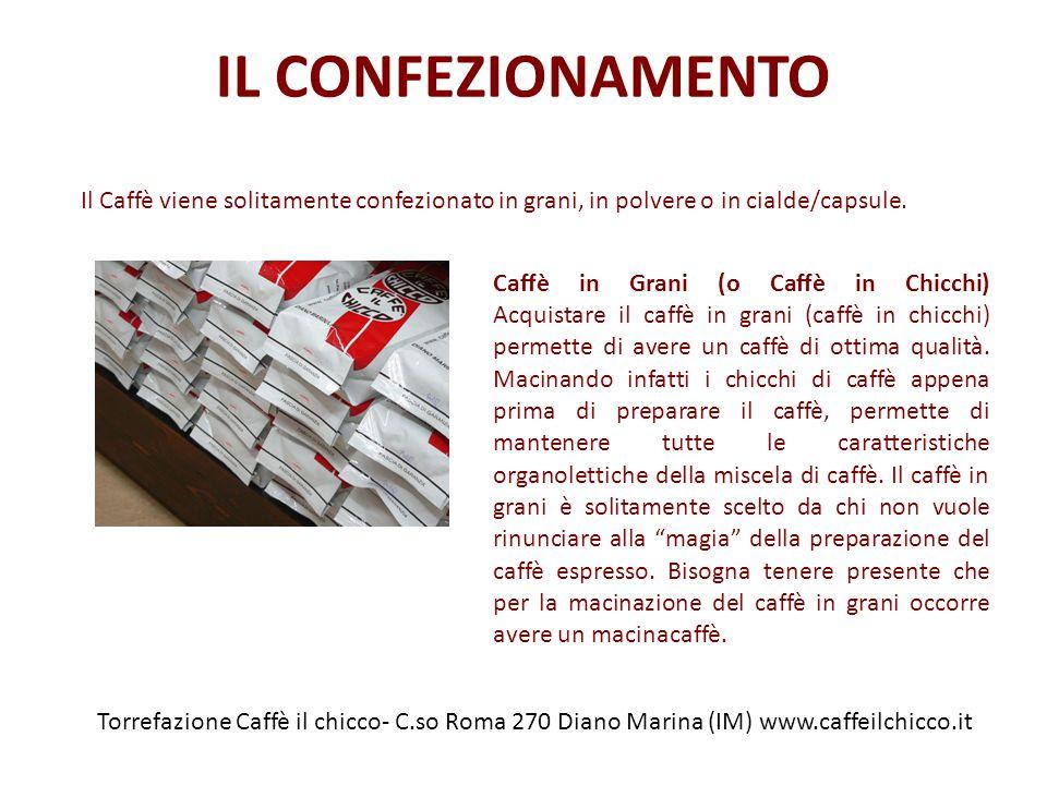 IL CONFEZIONAMENTO Torrefazione Caffè il chicco- C.so Roma 270 Diano Marina (IM) www.caffeilchicco.it Il Caffè viene solitamente confezionato in grani, in polvere o in cialde/capsule.