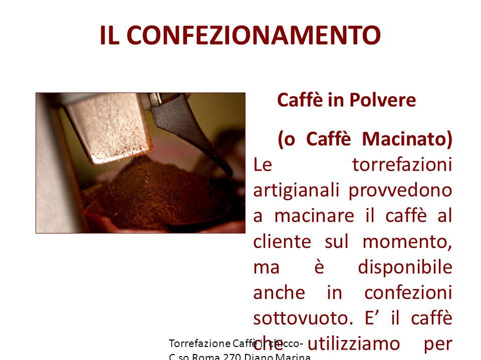 IL CONFEZIONAMENTO Caffè in Polvere (o Caffè Macinato) Le torrefazioni artigianali provvedono a macinare il caffè al cliente sul momento, ma è disponibile anche in confezioni sottovuoto.