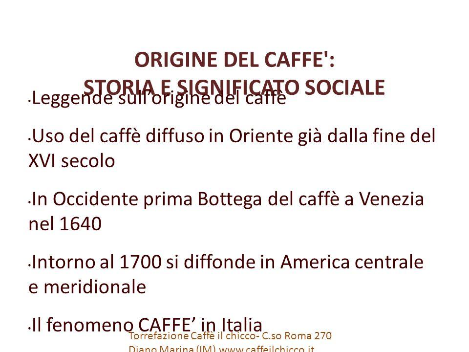 ORIGINE DEL CAFFE : STORIA E SIGNIFICATO SOCIALE Leggende sull'origine del caffè Uso del caffè diffuso in Oriente già dalla fine del XVI secolo In Occidente prima Bottega del caffè a Venezia nel 1640 Intorno al 1700 si diffonde in America centrale e meridionale Il fenomeno CAFFE' in Italia Torrefazione Caffè il chicco- C.so Roma 270 Diano Marina (IM) www.caffeilchicco.it