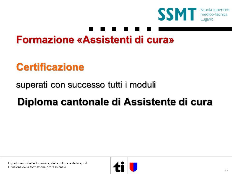 Certificazione superati con successo tutti i moduli Diploma cantonale di Assistente di cura 17 Formazione «Assistenti di cura» Dipartimento dell'educazione, della cultura e dello sport Divisione della formazione professionale