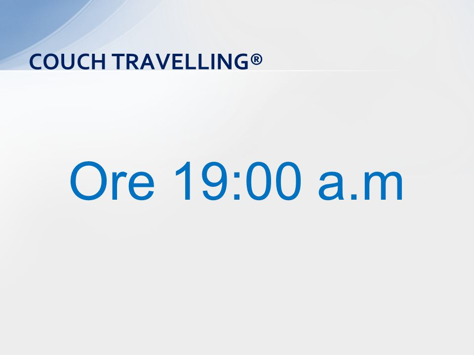 Ore 19:00 a.m COUCH TRAVELLING®