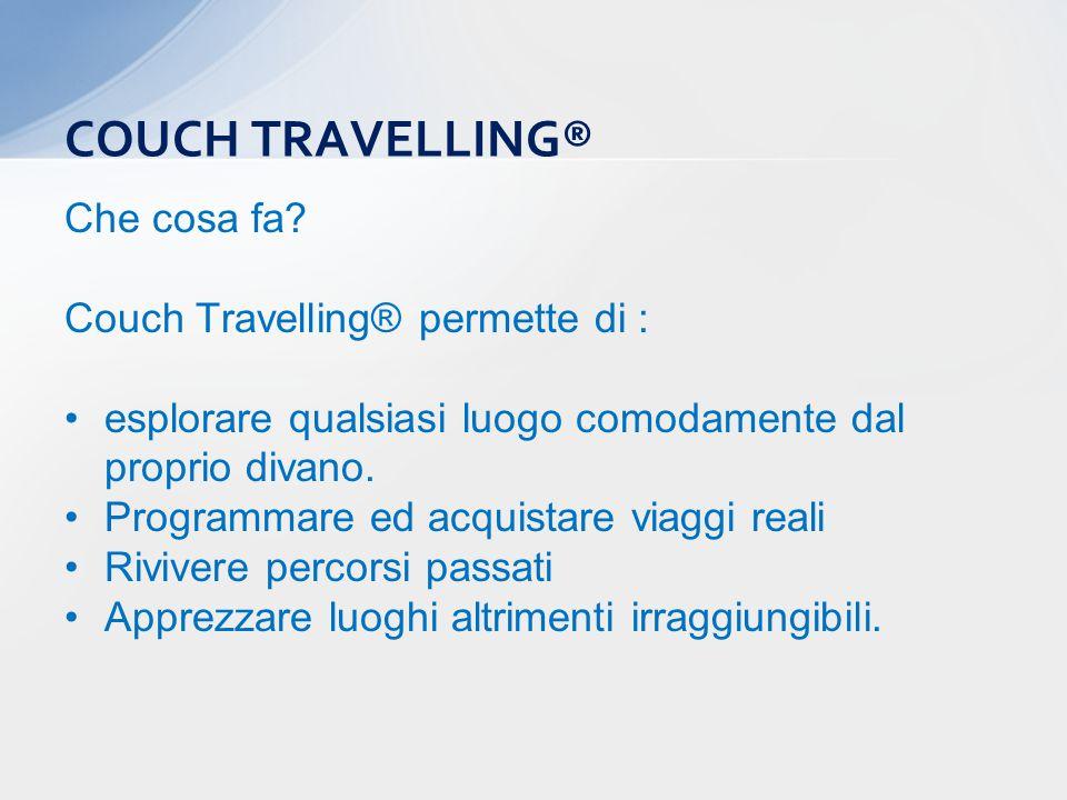 Che cosa fa? Couch Travelling® permette di : esplorare qualsiasi luogo comodamente dal proprio divano. Programmare ed acquistare viaggi reali Rivivere