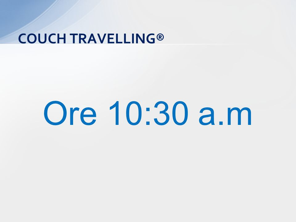 Ore 10:30 a.m COUCH TRAVELLING®