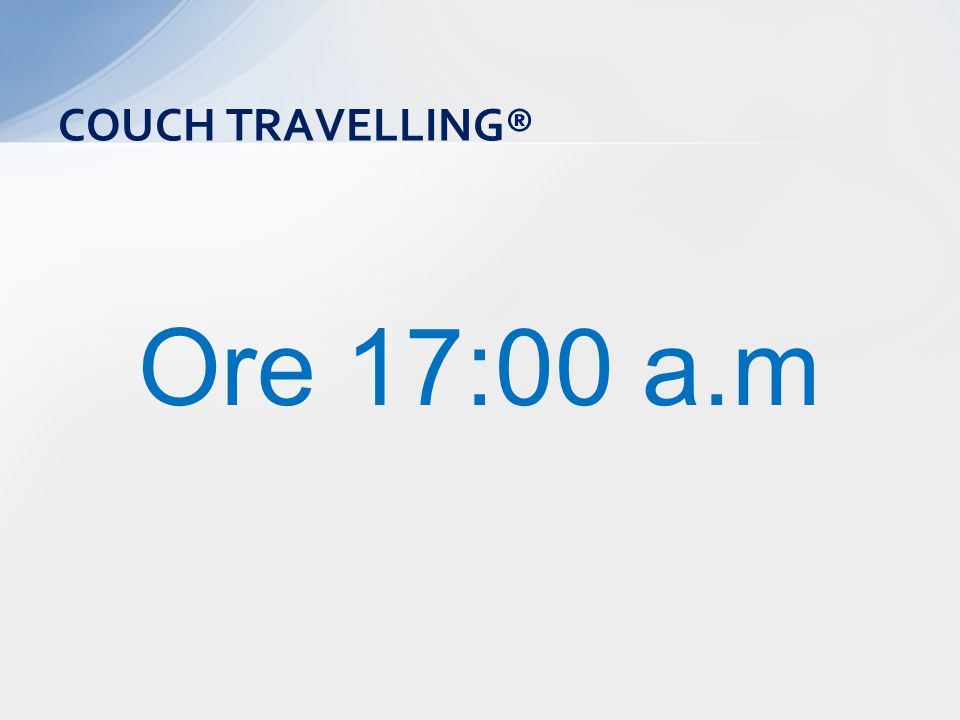 Ore 17:00 a.m COUCH TRAVELLING®
