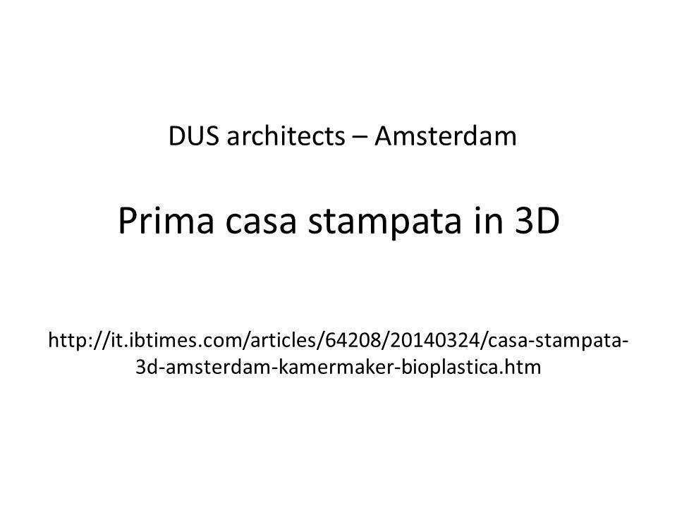 DUS architects – Amsterdam Prima casa stampata in 3D http://it.ibtimes.com/articles/64208/20140324/casa-stampata- 3d-amsterdam-kamermaker-bioplastica.htm