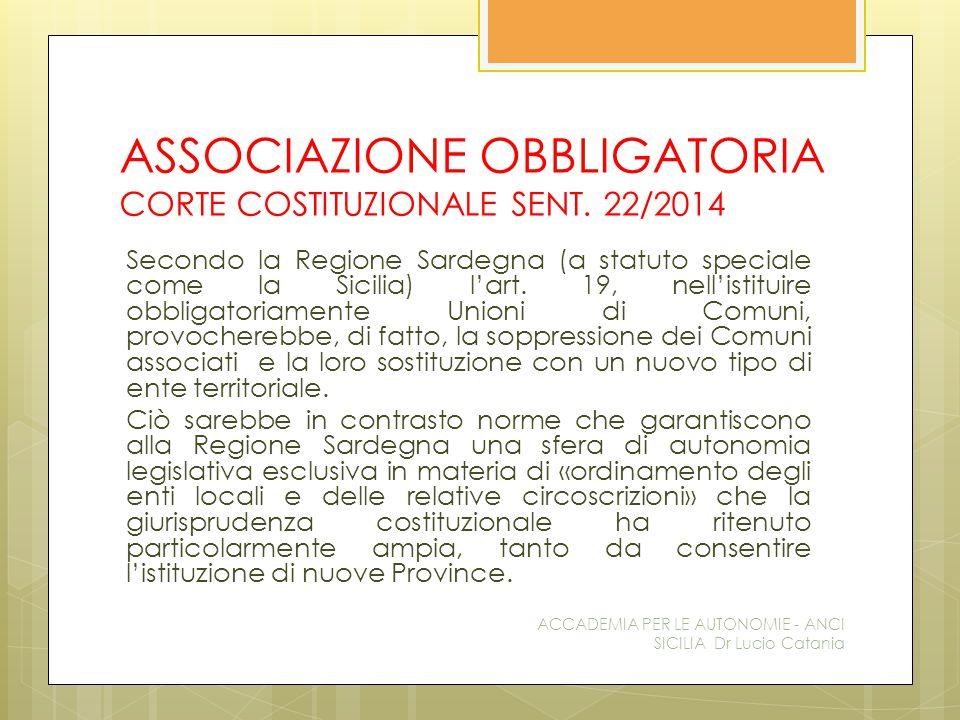 ASSOCIAZIONE OBBLIGATORIA CORTE COSTITUZIONALE SENT. 22/2014 Secondo la Regione Sardegna (a statuto speciale come la Sicilia) l'art. 19, nell'istituir