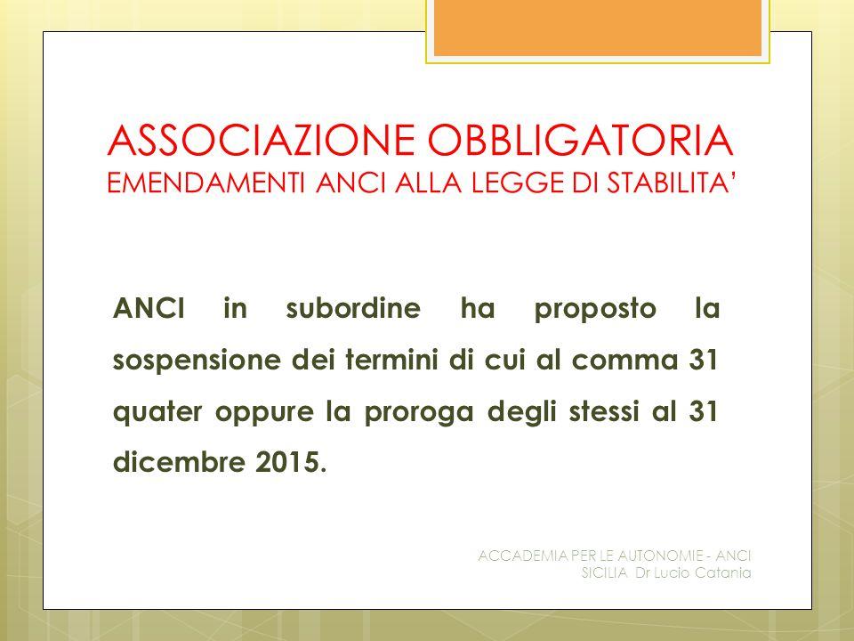 ASSOCIAZIONE OBBLIGATORIA EMENDAMENTI ANCI ALLA LEGGE DI STABILITA' ANCI in subordine ha proposto la sospensione dei termini di cui al comma 31 quater oppure la proroga degli stessi al 31 dicembre 2015.