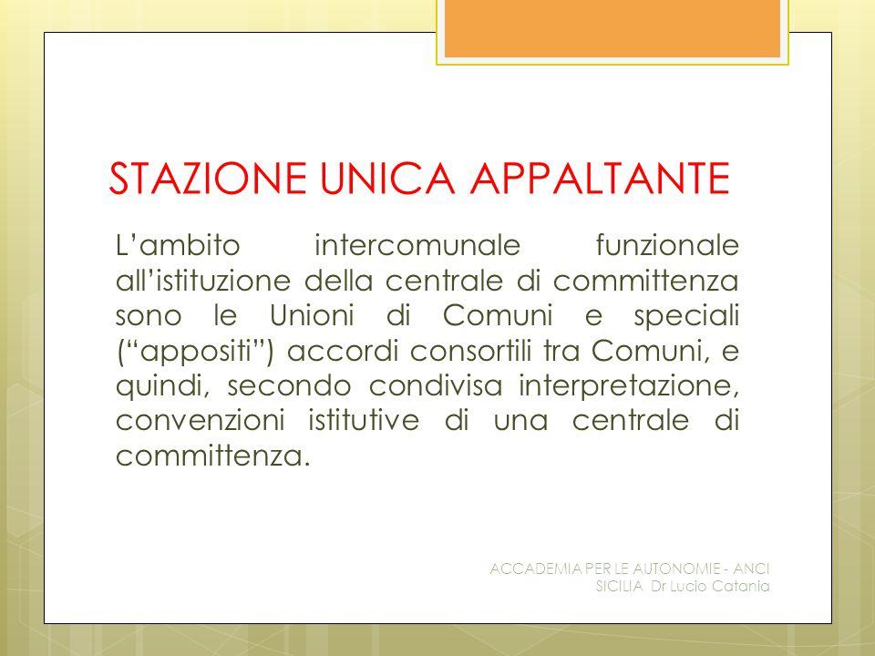 STAZIONE UNICA APPALTANTE L'ambito intercomunale funzionale all'istituzione della centrale di committenza sono le Unioni di Comuni e speciali ( appositi ) accordi consortili tra Comuni, e quindi, secondo condivisa interpretazione, convenzioni istitutive di una centrale di committenza.