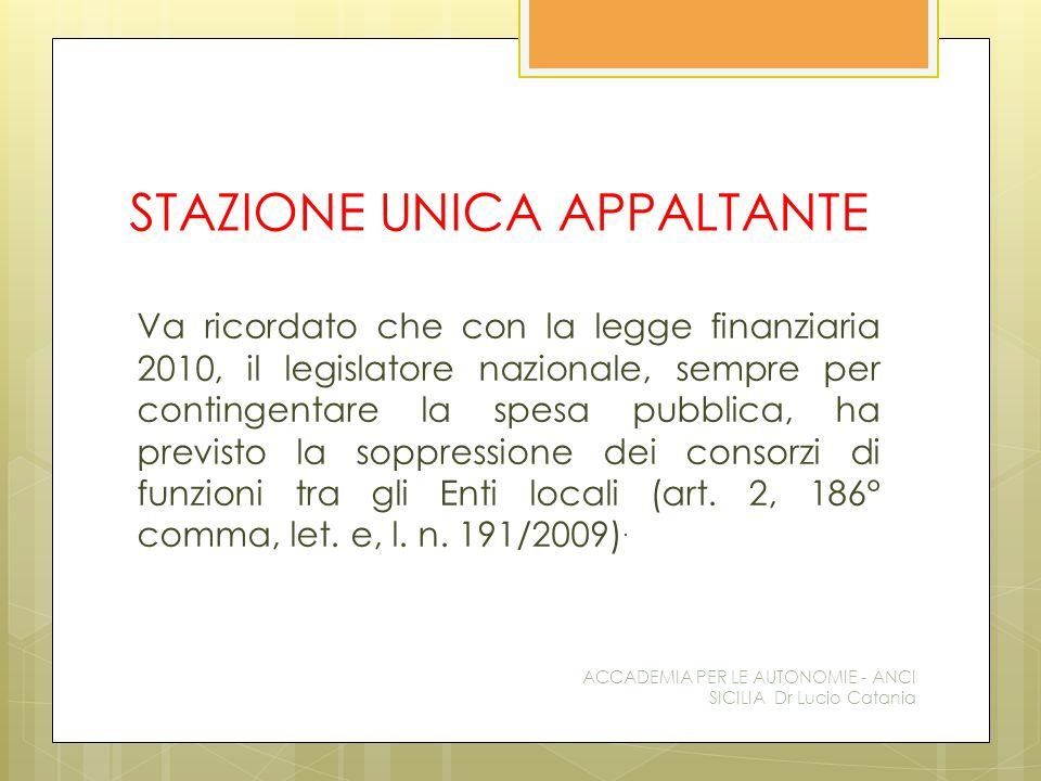 STAZIONE UNICA APPALTANTE Va ricordato che con la legge finanziaria 2010, il legislatore nazionale, sempre per contingentare la spesa pubblica, ha previsto la soppressione dei consorzi di funzioni tra gli Enti locali (art.