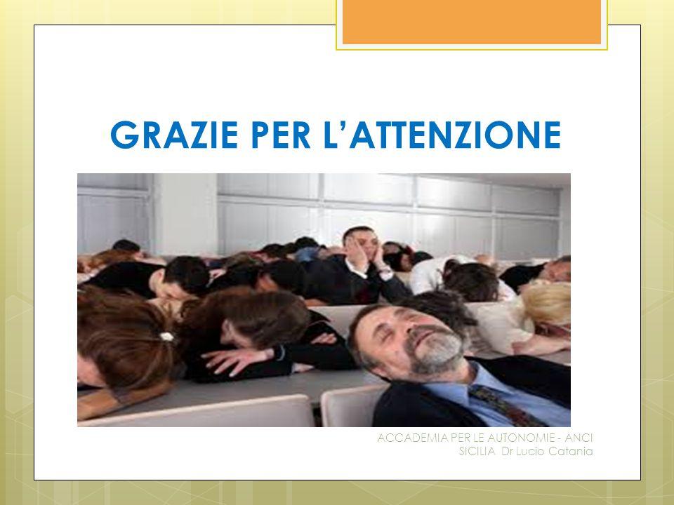 GRAZIE PER L'ATTENZIONE ACCADEMIA PER LE AUTONOMIE - ANCI SICILIA Dr Lucio Catania