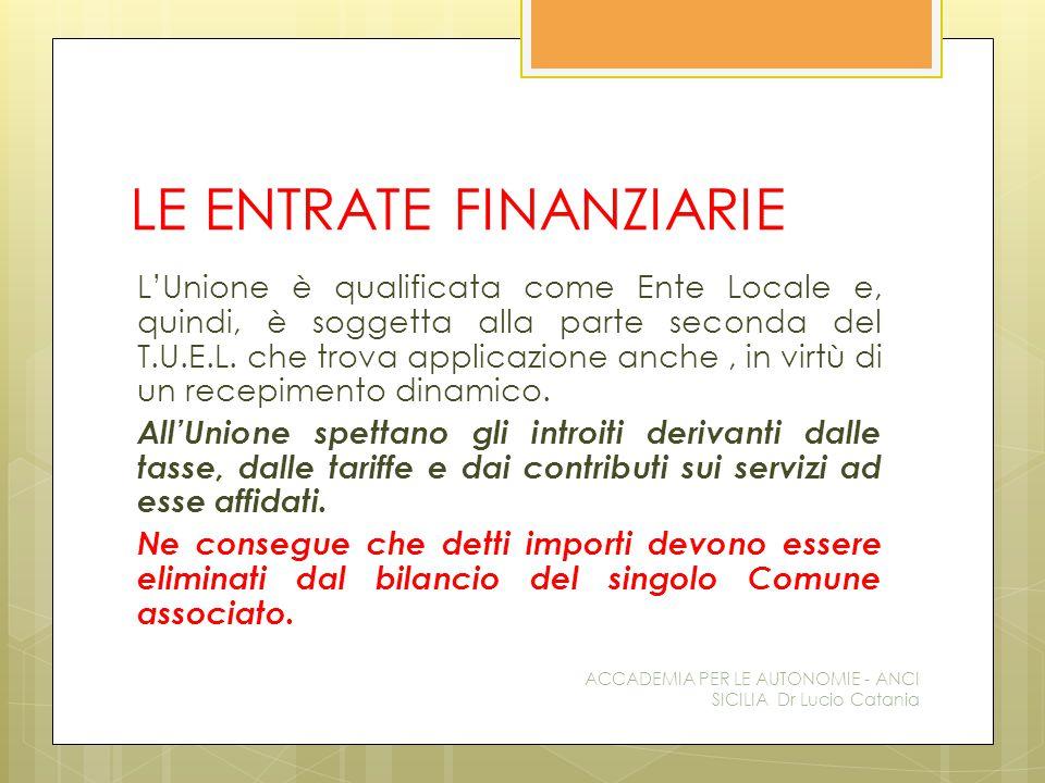 LE ENTRATE FINANZIARIE L'Unione è qualificata come Ente Locale e, quindi, è soggetta alla parte seconda del T.U.E.L.