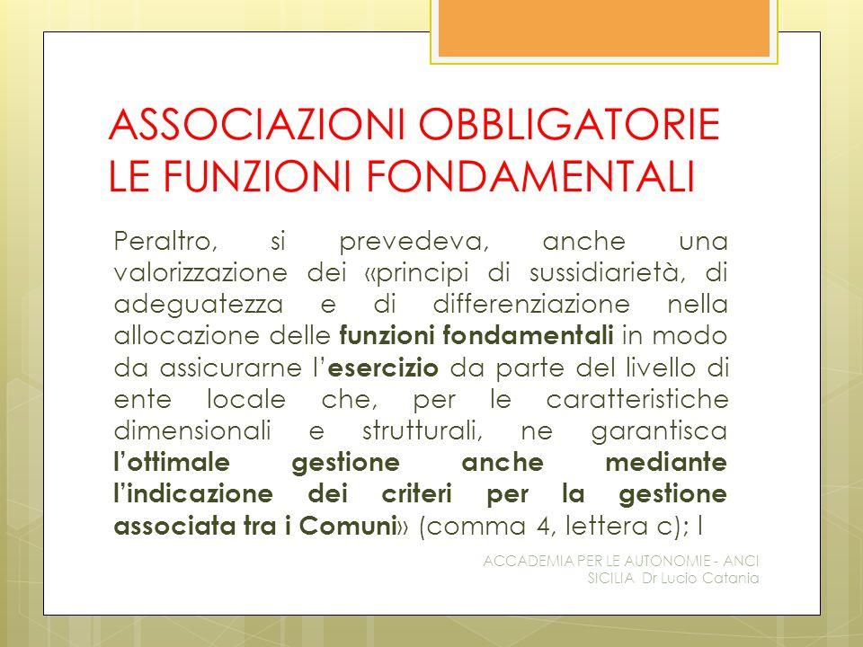 ASSOCIAZIONI OBBLIGATORIE LE FUNZIONI FONDAMENTALI Peraltro, si prevedeva, anche una valorizzazione dei «principi di sussidiarietà, di adeguatezza e di differenziazione nella allocazione delle funzioni fondamentali in modo da assicurarne l' esercizio da parte del livello di ente locale che, per le caratteristiche dimensionali e strutturali, ne garantisca l'ottimale gestione anche mediante l'indicazione dei criteri per la gestione associata tra i Comuni » (comma 4, lettera c); l ACCADEMIA PER LE AUTONOMIE - ANCI SICILIA Dr Lucio Catania