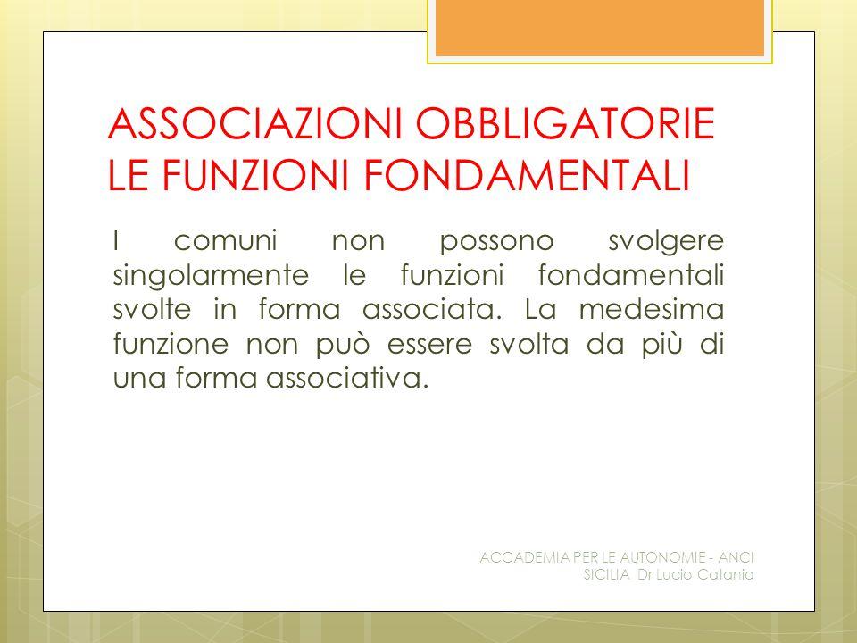 ASSOCIAZIONI OBBLIGATORIE LE FUNZIONI FONDAMENTALI I comuni non possono svolgere singolarmente le funzioni fondamentali svolte in forma associata.