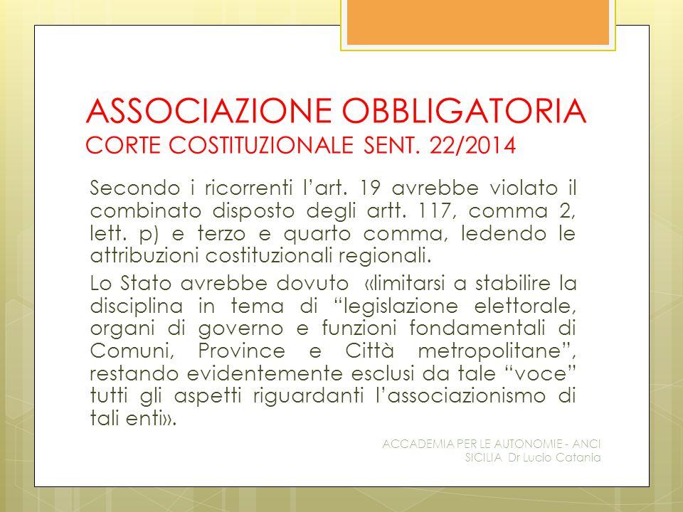 ASSOCIAZIONE OBBLIGATORIA CORTE COSTITUZIONALE SENT. 22/2014 Secondo i ricorrenti l'art. 19 avrebbe violato il combinato disposto degli artt. 117, com