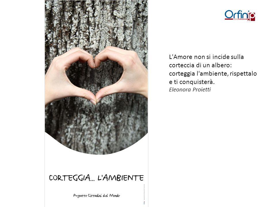 L'Amore non si incide sulla corteccia di un albero: corteggia l'ambiente, rispettalo e ti conquisterà. Eleonora Proietti