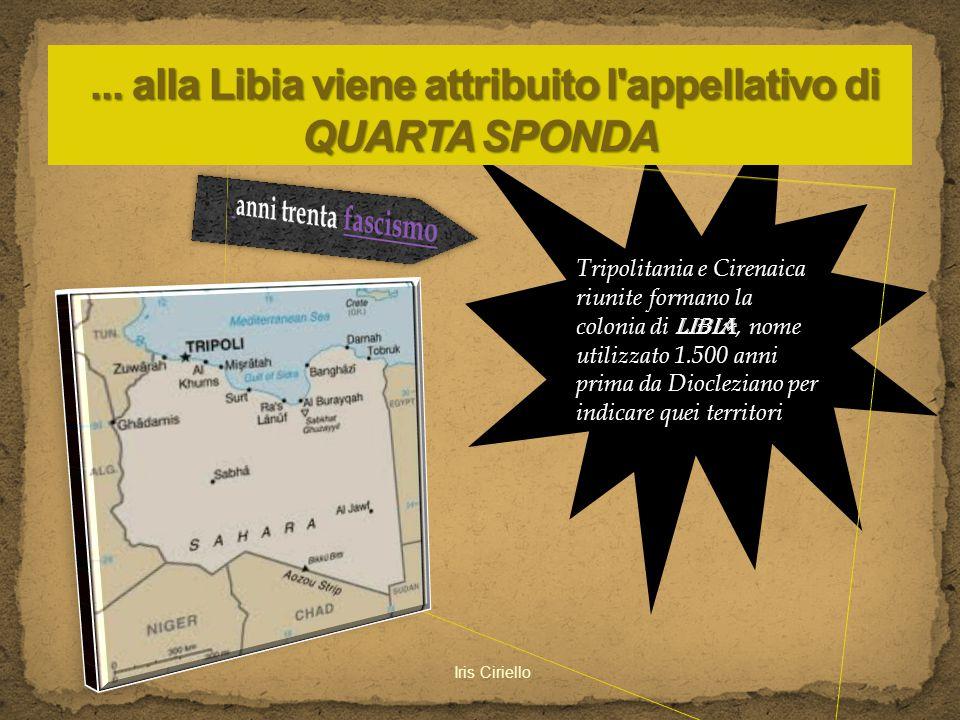 Tripolitania e Cirenaica riunite formano la colonia di Libia, nome utilizzato 1.500 anni prima da Diocleziano per indicare quei territori Iris Ciriell