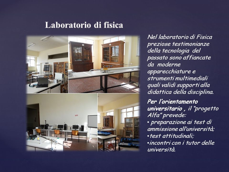 Nel laboratorio di Fisica preziose testimonianze della tecnologia del passato sono affiancate da moderne apparecchiature e strumenti multimediali quali validi supporti alla didattica della disciplina.