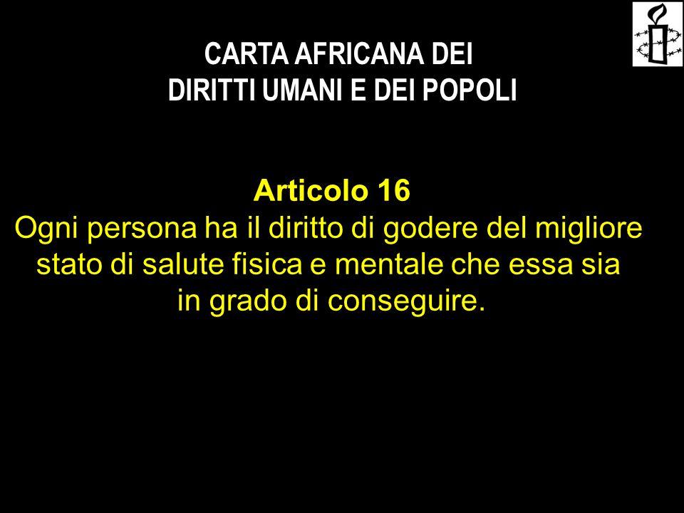 CARTA AFRICANA DEI DIRITTI UMANI E DEI POPOLI Articolo 16 Ogni persona ha il diritto di godere del migliore stato di salute fisica e mentale che essa