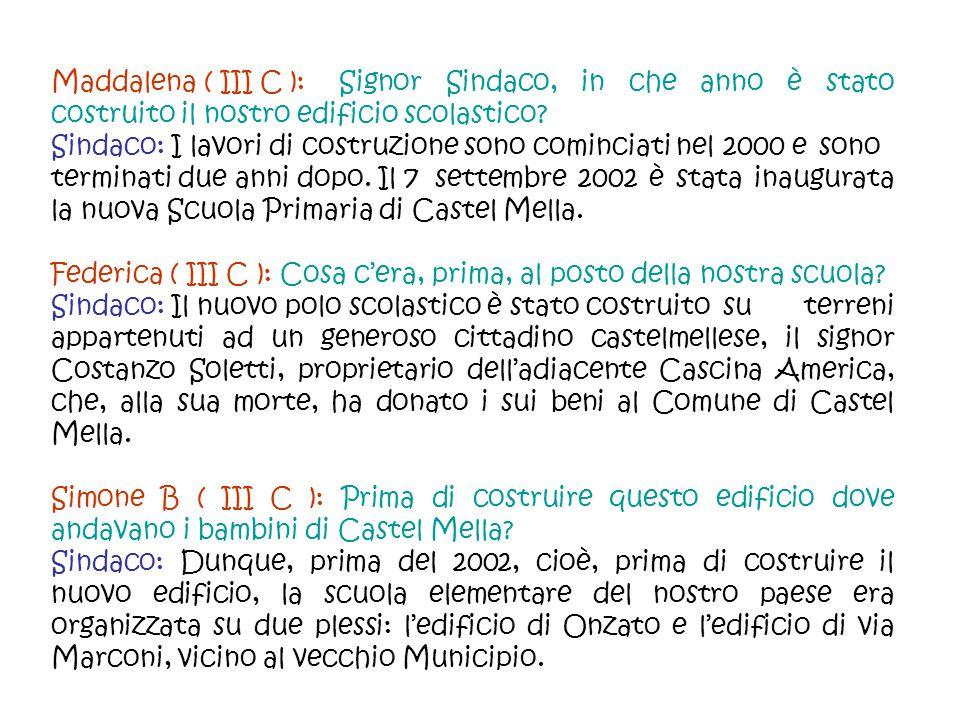 Maddalena ( III C ): Signor Sindaco, in che anno è stato costruito il nostro edificio scolastico? Sindaco: I lavori di costruzione sono cominciati nel
