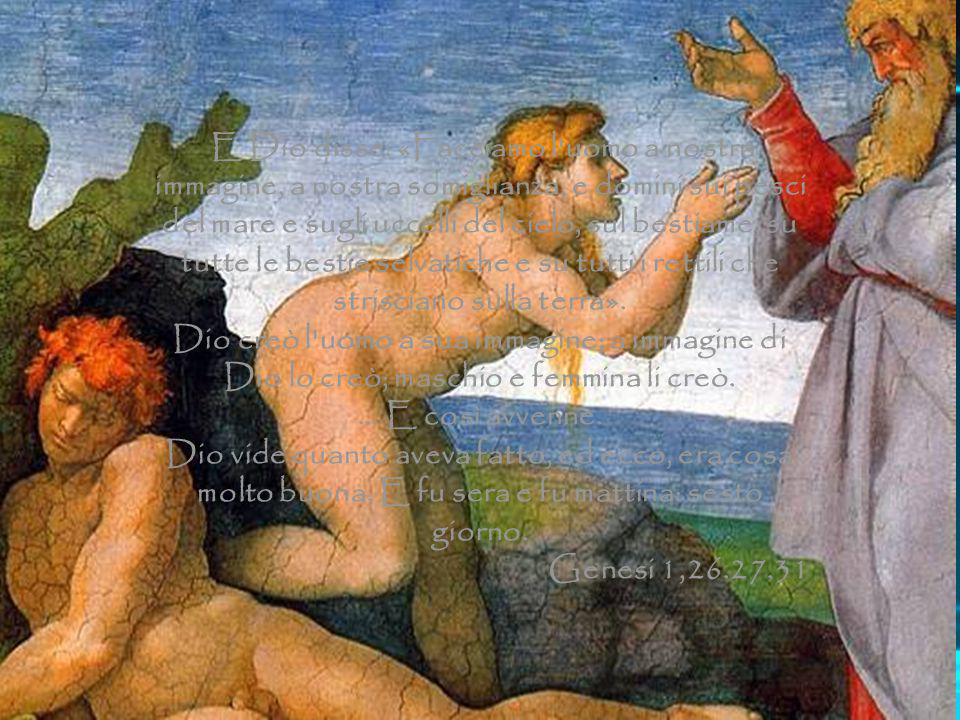 E Dio disse: «Facciamo l'uomo a nostra immagine, a nostra somiglianza, e domini sui pesci del mare e sugli uccelli del cielo, sul bestiame, su tutte l