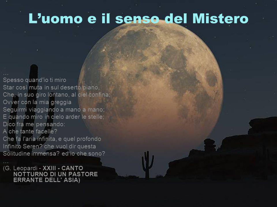 L'uomo e il senso del Mistero … Spesso quand'io ti miro Star così muta in sul deserto piano, Che, in suo giro lontano, al ciel confina; Ovver con la m