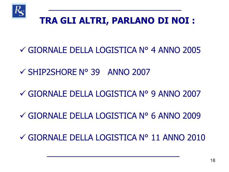16 TRA GLI ALTRI, PARLANO DI NOI :  GIORNALE DELLA LOGISTICA N° 4 ANNO 2005  SHIP2SHORE N° 39 ANNO 2007  GIORNALE DELLA LOGISTICA N° 9 ANNO 2007 