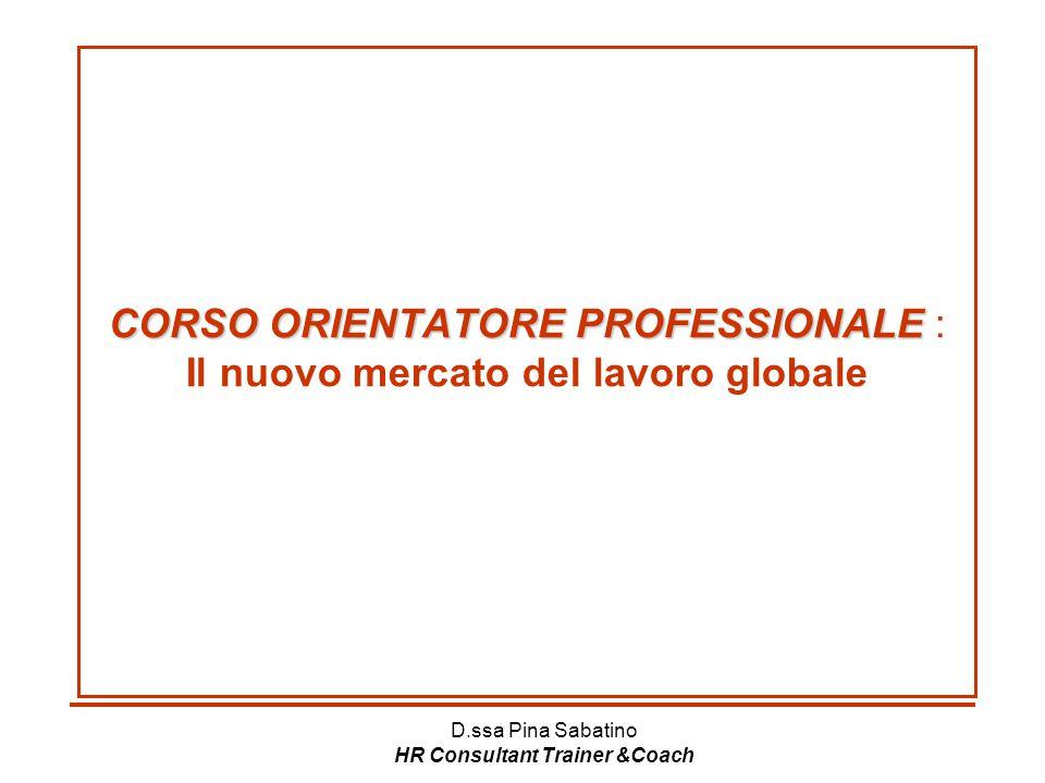 D.ssa Pina Sabatino HR Consultant Trainer &Coach CORSO ORIENTATORE PROFESSIONALE CORSO ORIENTATORE PROFESSIONALE : Il nuovo mercato del lavoro globale